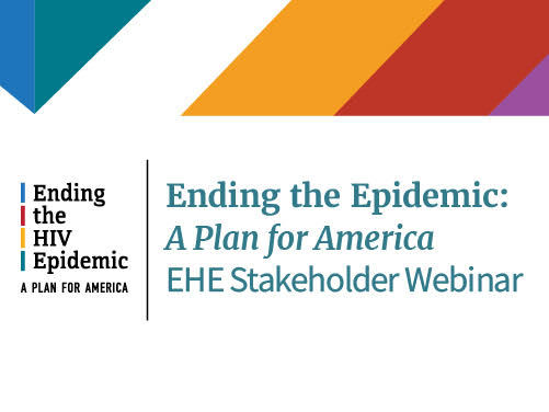 Ending the HIV Epidemic: A Plan for America  EHE Stakeholder Webinar