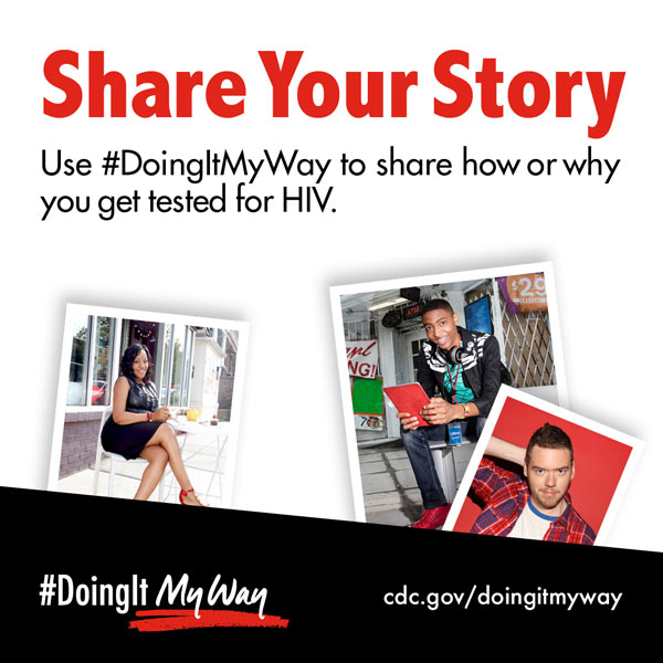 Share Your Story. Using #DoingItMyWay to share how or why you get tested for HIV.
