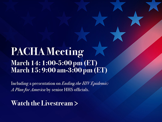 PACHA Meeting: March 14: 1:00 - 5:00pm (ET). March 15: 9:00am - 3:00pm (ET). Including a presentation on Ending the HIV Epidemic: A Plan for America by senior HHS officials.