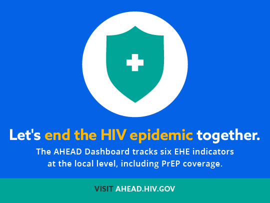 Let's end the HIV epidemic together. The AHEAD Dashboard tracks six EHE indicators at the local level, including PrEP coverage. Visit AHEAD dot HIV dot gov
