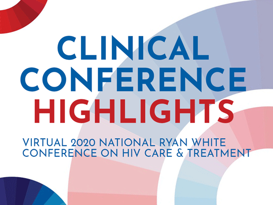 Clinical Conference Highlights. Virtual 2020 National Ryan White Conference on HIV Care &Treatment