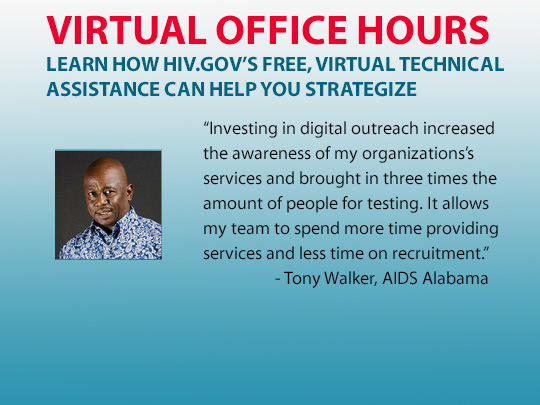Virtual Office Hours: Learn how HIV.gov's free, virtual technical assistance can help you strategize. Investing in digital outreach increased  the awareness of my organizations's  services and brought in three times the  amount of people for testing.