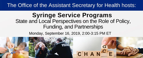 Office of the Assistant Secretary for Health hosts: Syringe Service Programs. State and Local Perspectives on the Role of Policy, Funding, and Partnerships. Monday, September 16, 2019, 2:00 - 3:15 pm ET