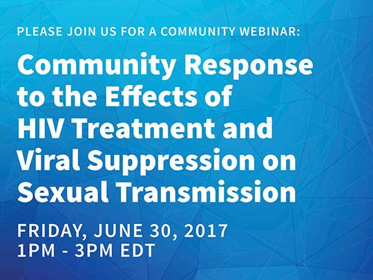 Please join us for a community webinar: Community Response to the Effects of HIV Treatment and Viral Suppression on Sexual Transmission. Friday, June 30, 2017 1pm - 3pm EDT