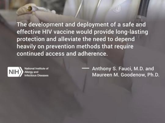 The development and deployment of a safe and effective HIV vaccine would provide long-lasting protection and alleviate the need to depend heavily on prevention methods that require continued access and adherence. Anthony S. Fauci, M.D.,  and Maureen M. G