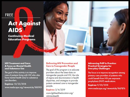 Free Act Against AIDS Continuing Medical Education Programs, includes HIV Treatment an Care: A Focus on Mental Health and Substance Abuse. Delivery HIV Prevention and Care to Transgender People. Advancing PrEP in Practice: Practical Strategies for Everyda