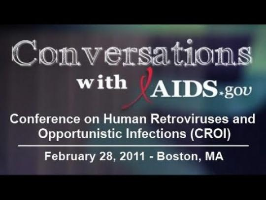 Conversations with AIDS.gov: Conference on Human Retroviruses and Opportunistic Infections (CROI). February 28, 2011 - Boston, MA