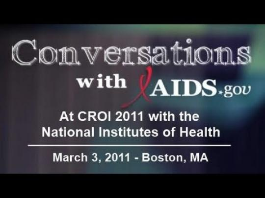Conversations with AIDS.gov: At CROI 2011 with the National Institutes of Health. March 3, 2011 - Boston, MA